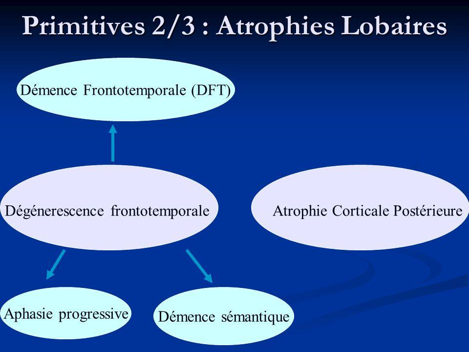 Primitives 2/3 : Atrophies Lobaires Dégénerescence frontotemporale Démence Frontotemporale (DFT) Aphasie progressive Démence sémantique Atrophie Corti