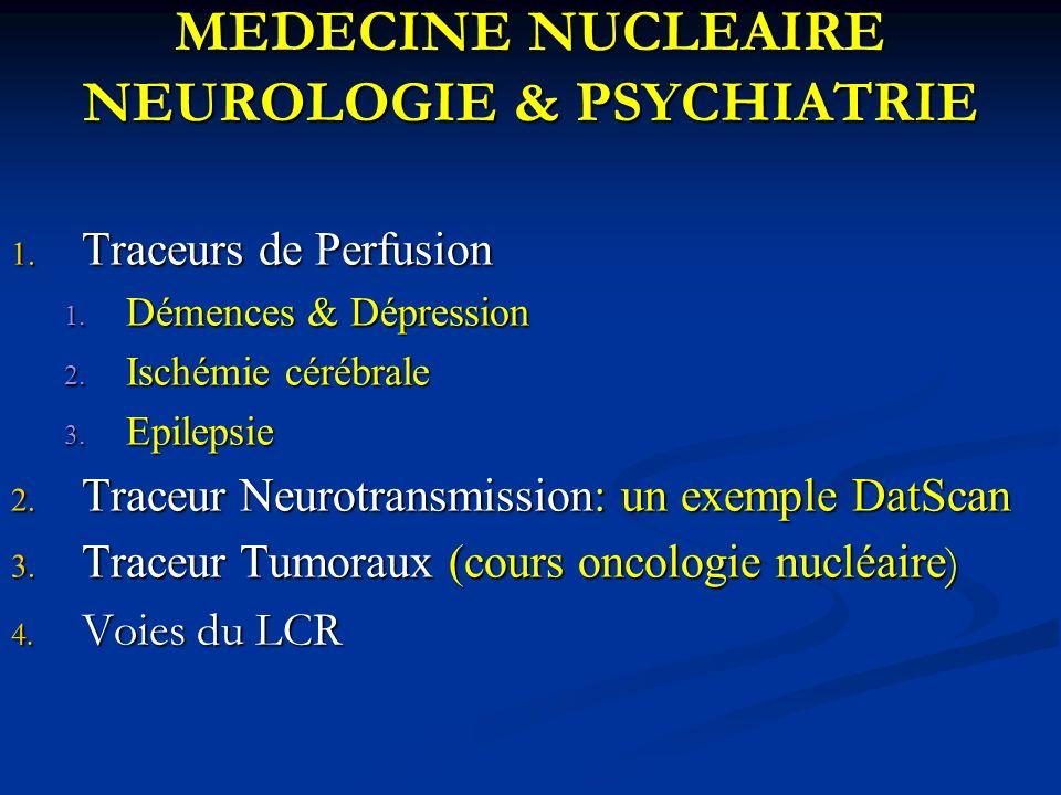 MEDECINE NUCLEAIRE NEUROLOGIE & PSYCHIATRIE 1. Traceurs de Perfusion 1. Démences & Dépression 2. Ischémie cérébrale 3. Epilepsie 2. Traceur Neurotrans