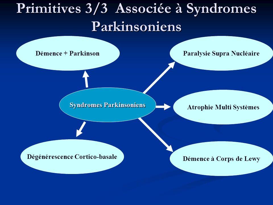 Primitives 3/3 Associée à Syndromes Parkinsoniens Démence + Parkinson Dégénérescence Cortico-basale Paralysie Supra Nucléaire Atrophie Multi Systèmes