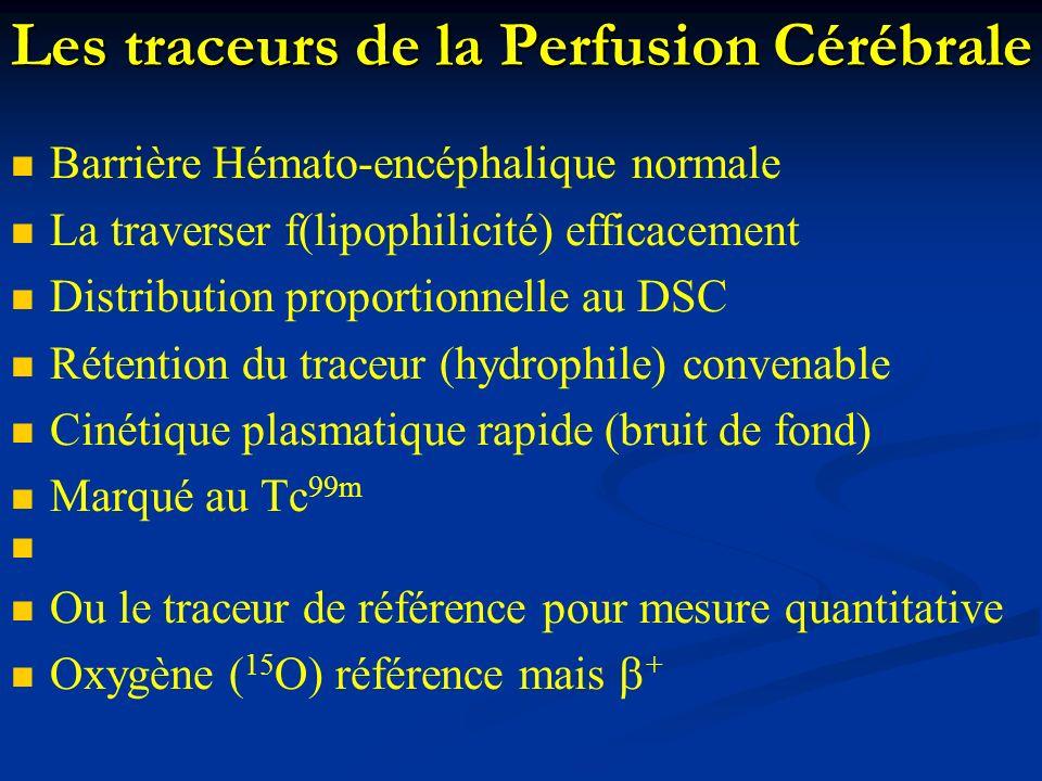 Les traceurs de la Perfusion Cérébrale Barrière Hémato-encéphalique normale La traverser f(lipophilicité) efficacement Distribution proportionnelle au