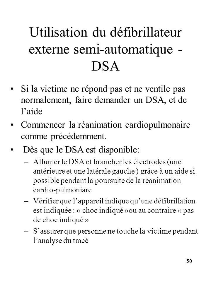 Utilisation du défibrillateur externe semi-automatique - DSA Si la victime ne répond pas et ne ventile pas normalement, faire demander un DSA, et de l