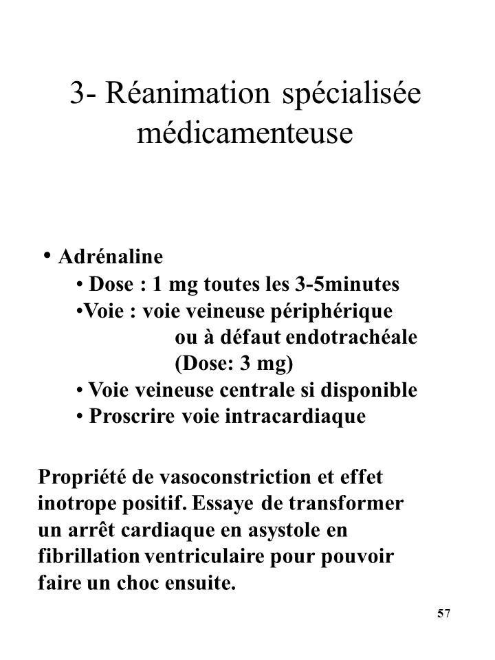 Adrénaline Dose : 1 mg toutes les 3-5minutes Voie : voie veineuse périphérique ou à défaut endotrachéale (Dose: 3 mg) Voie veineuse centrale si dispon
