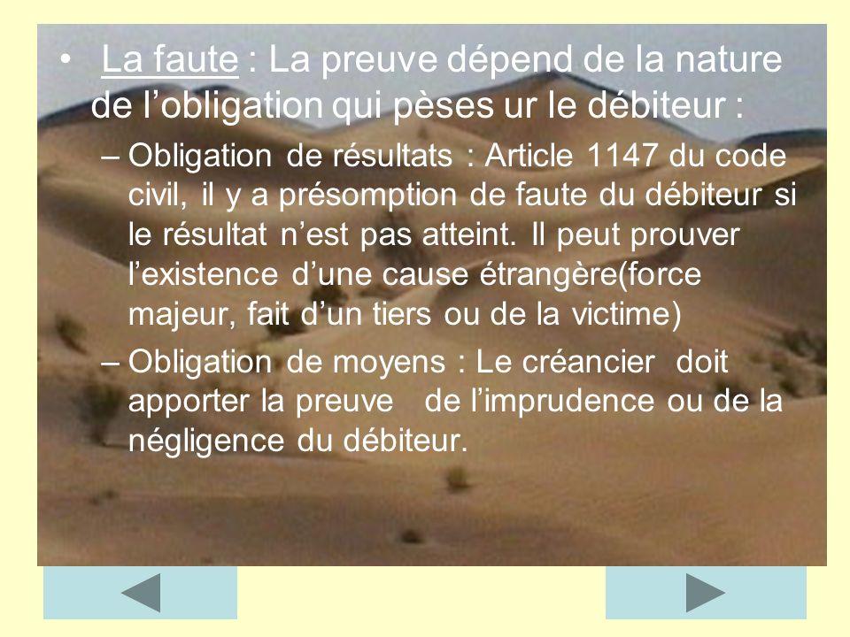 La faute : La preuve dépend de la nature de lobligation qui pèses ur le débiteur : –Obligation de résultats : Article 1147 du code civil, il y a préso