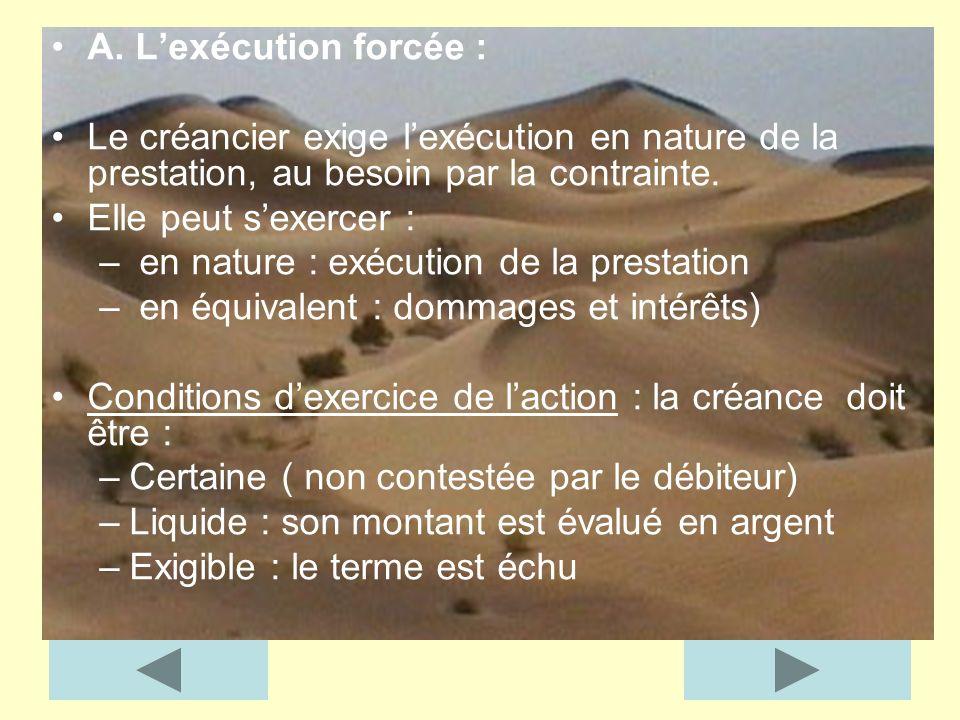 A. Lexécution forcée : Le créancier exige lexécution en nature de la prestation, au besoin par la contrainte. Elle peut sexercer : – en nature : exécu