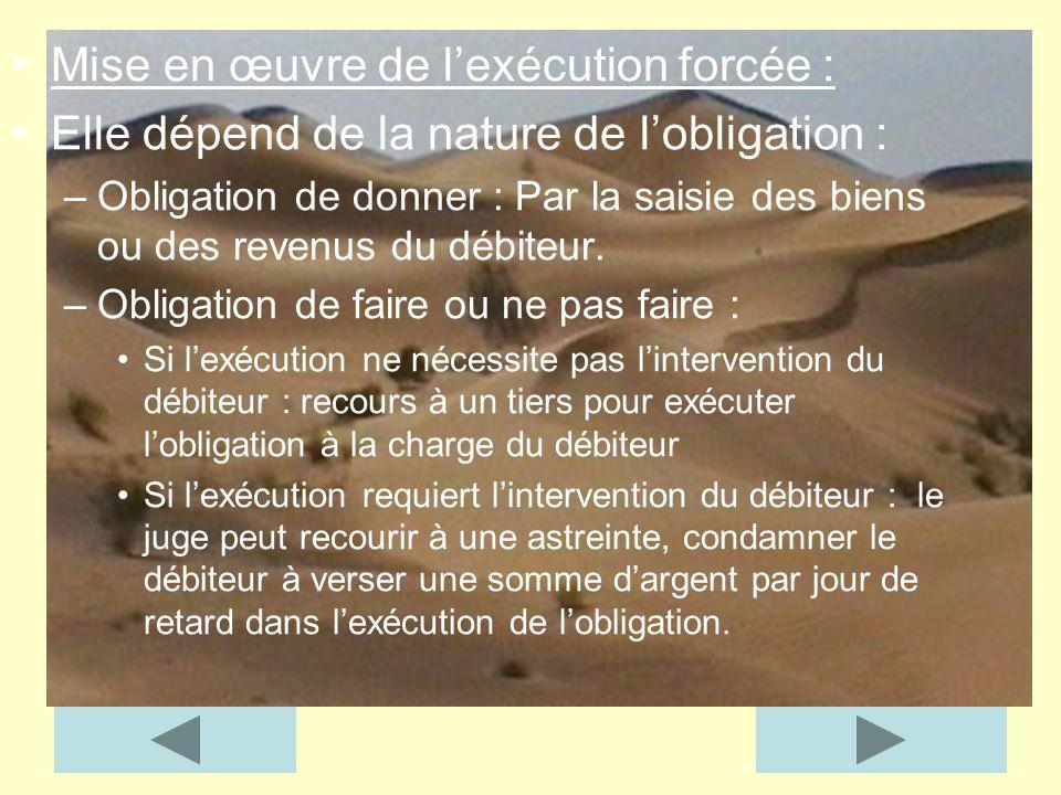 Mise en œuvre de lexécution forcée : Elle dépend de la nature de lobligation : –Obligation de donner : Par la saisie des biens ou des revenus du débit