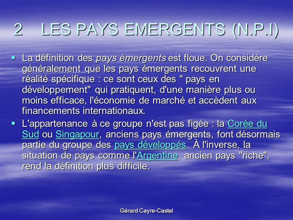 Gérard Cayre-Castel 2 LES PAYS EMERGENTS (N.P.I) La définition des pays émergents est floue. On considère généralement que les pays émergents recouvre