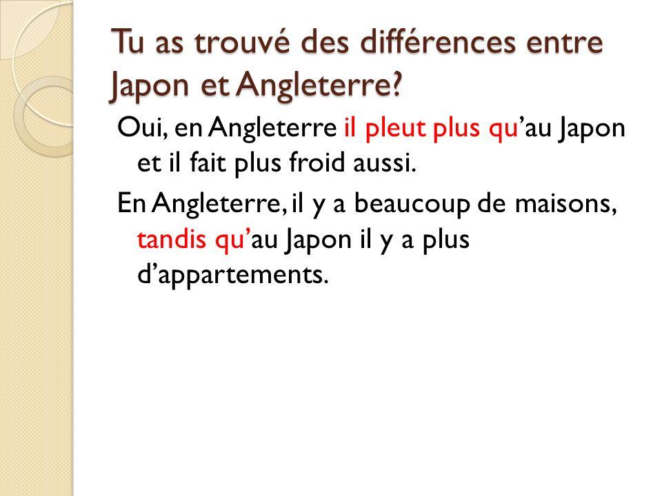 Tu as trouvé des différences entre Japon et Angleterre? Oui, en Angleterre il pleut plus quau Japon et il fait plus froid aussi. En Angleterre, il y a