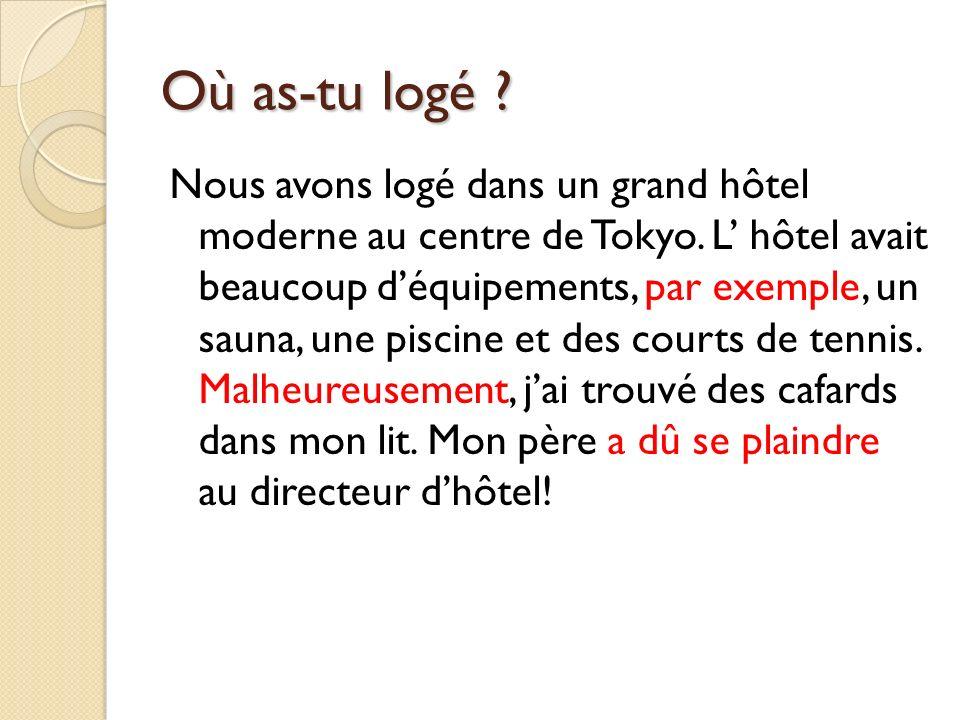 Où as-tu logé ? Nous avons logé dans un grand hôtel moderne au centre de Tokyo. L hôtel avait beaucoup déquipements, par exemple, un sauna, une piscin
