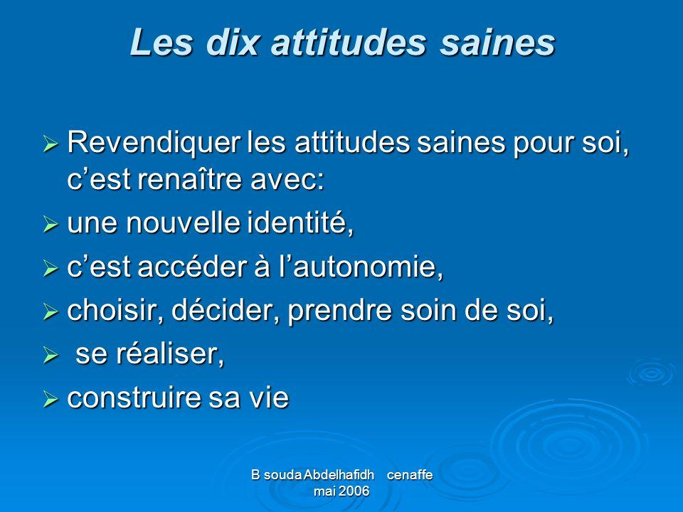 B souda Abdelhafidh cenaffe mai 2006 Les dix attitudes saines Revendiquer les attitudes saines pour soi, cest renaître avec: Revendiquer les attitudes