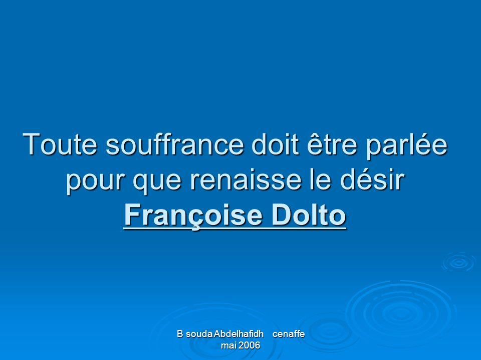 B souda Abdelhafidh cenaffe mai 2006 Toute souffrance doit être parlée pour que renaisse le désir Françoise Dolto