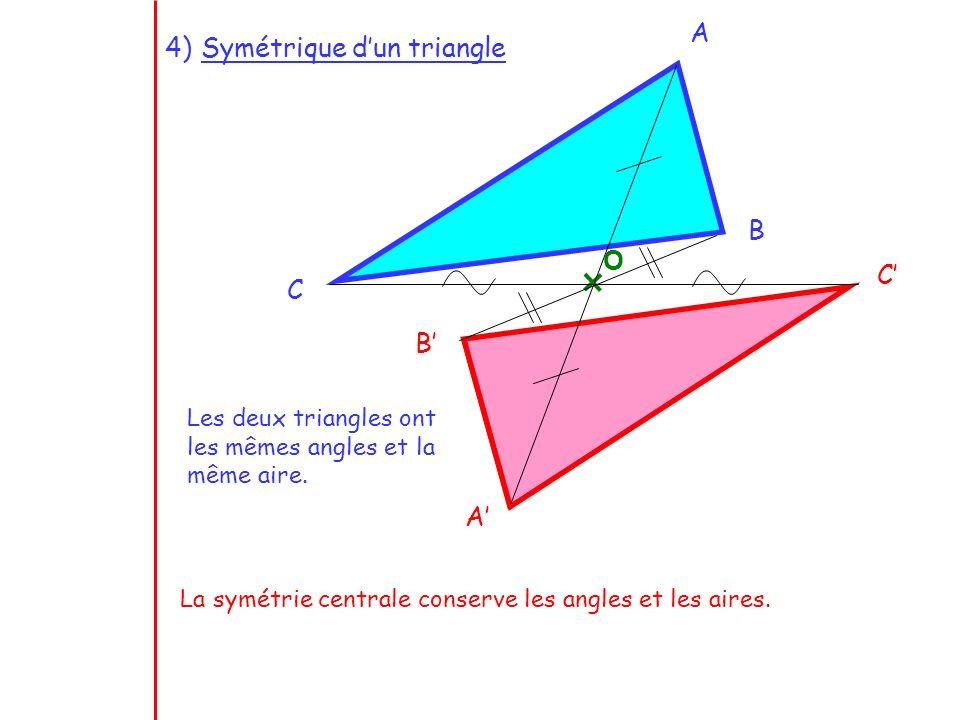 Les deux triangles ont les mêmes angles et la même aire. La symétrie centrale conserve les angles et les aires. A B C A B C O 4)Symétrique dun triangl