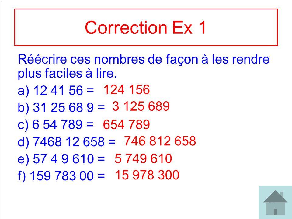 11 Correction Ex 1 Réécrire ces nombres de façon à les rendre plus faciles à lire. a) 12 41 56 = b) 31 25 68 9 = c) 6 54 789 = d) 7468 12 658 = e) 57