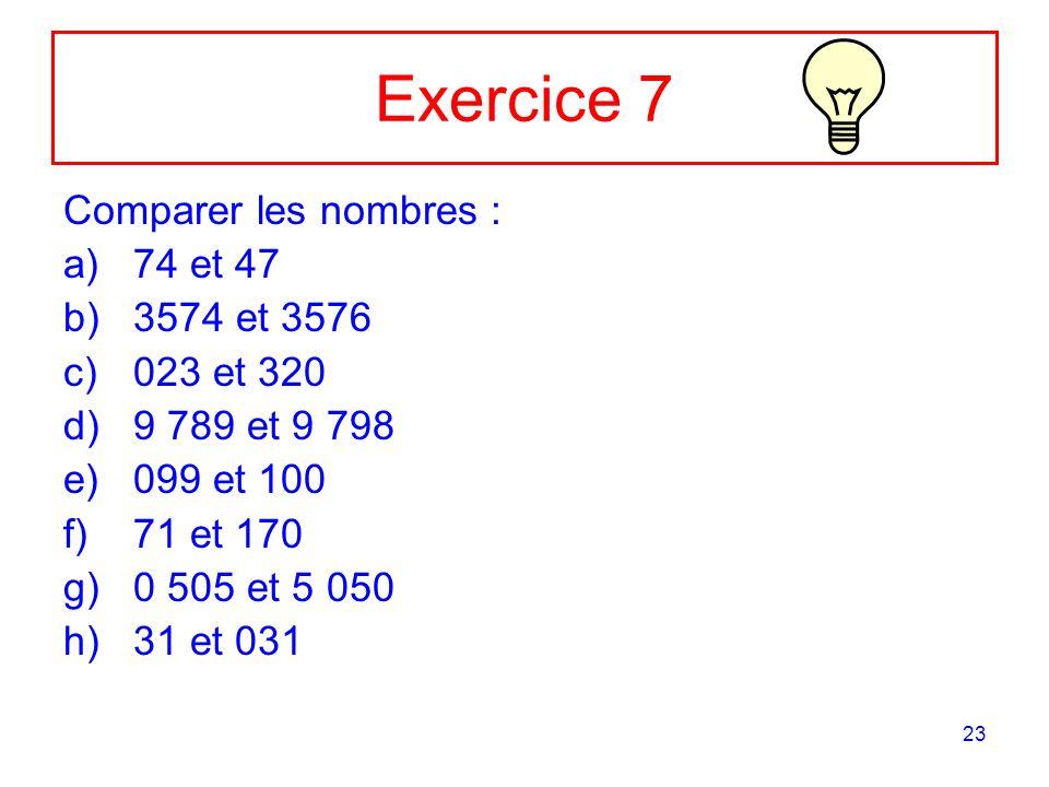 23 Exercice 7 Comparer les nombres : a)74 et 47 b)3574 et 3576 c)023 et 320 d)9 789 et 9 798 e)099 et 100 f)71 et 170 g)0 505 et 5 050 h)31 et 031