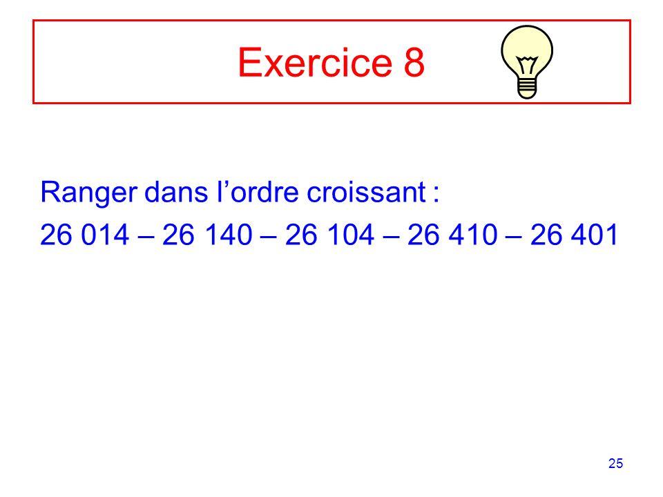 25 Exercice 8 Ranger dans lordre croissant : 26 014 – 26 140 – 26 104 – 26 410 – 26 401