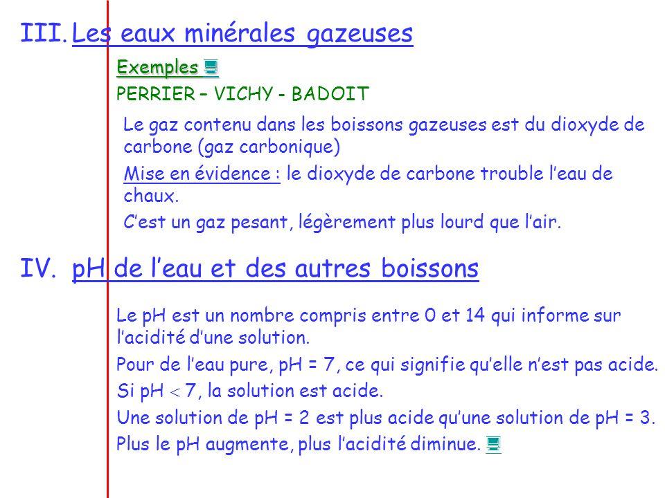 III.Les eaux minérales gazeuses Exemples Exemples PERRIER – VICHY - BADOIT Le gaz contenu dans les boissons gazeuses est du dioxyde de carbone (gaz ca