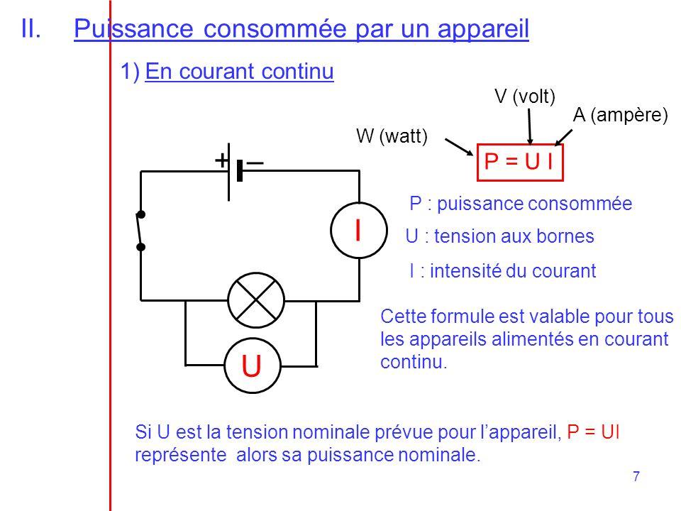 7 II.Puissance consommée par un appareil 1)En courant continu +– U I P = U I P : puissance consommée U : tension aux bornes I : intensité du courant W