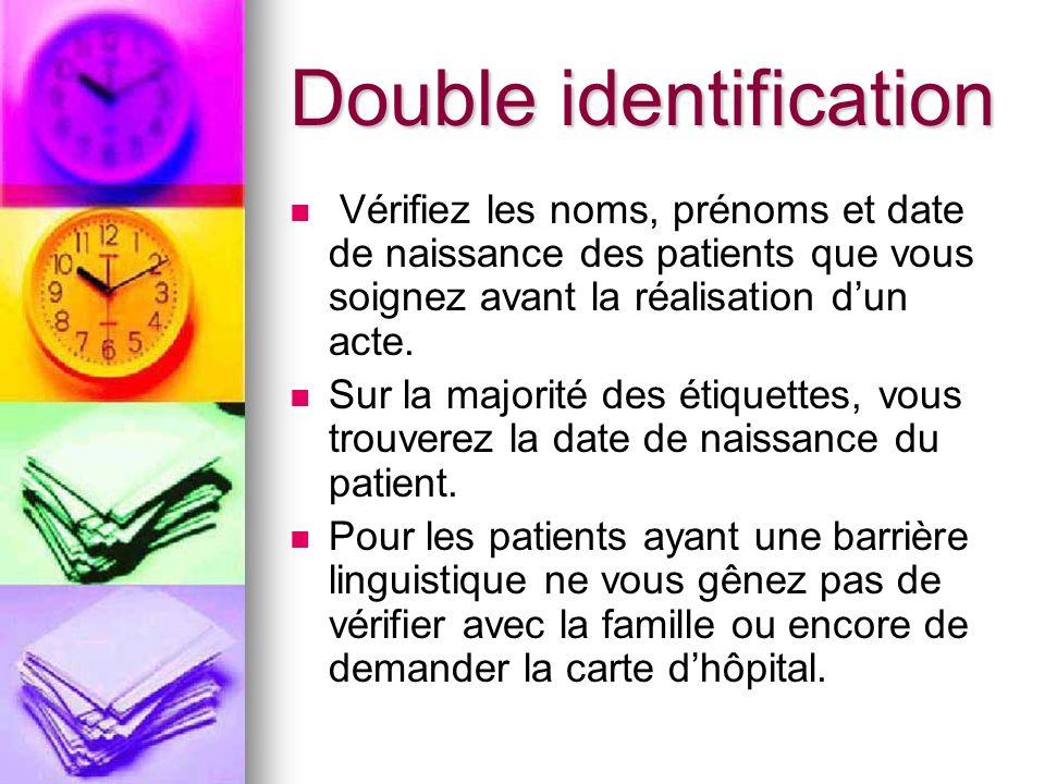 Double identification Vérifiez les noms, prénoms et date de naissance des patients que vous soignez avant la réalisation dun acte. Sur la majorité des