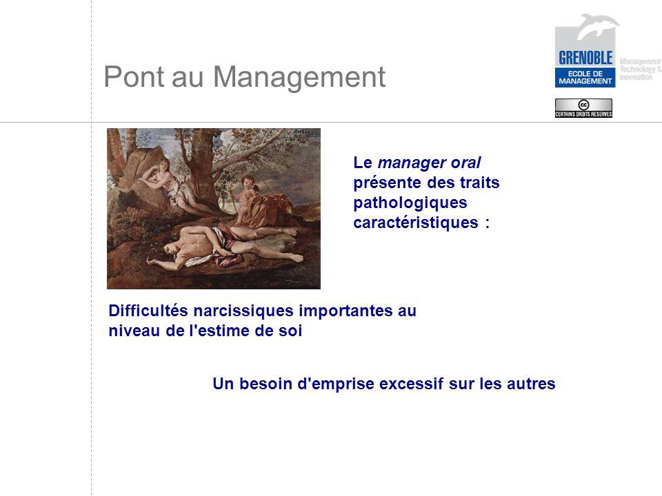 Pont au Management Le manager oral présente des traits pathologiques caractéristiques : Difficultés narcissiques importantes au niveau de l'estime de