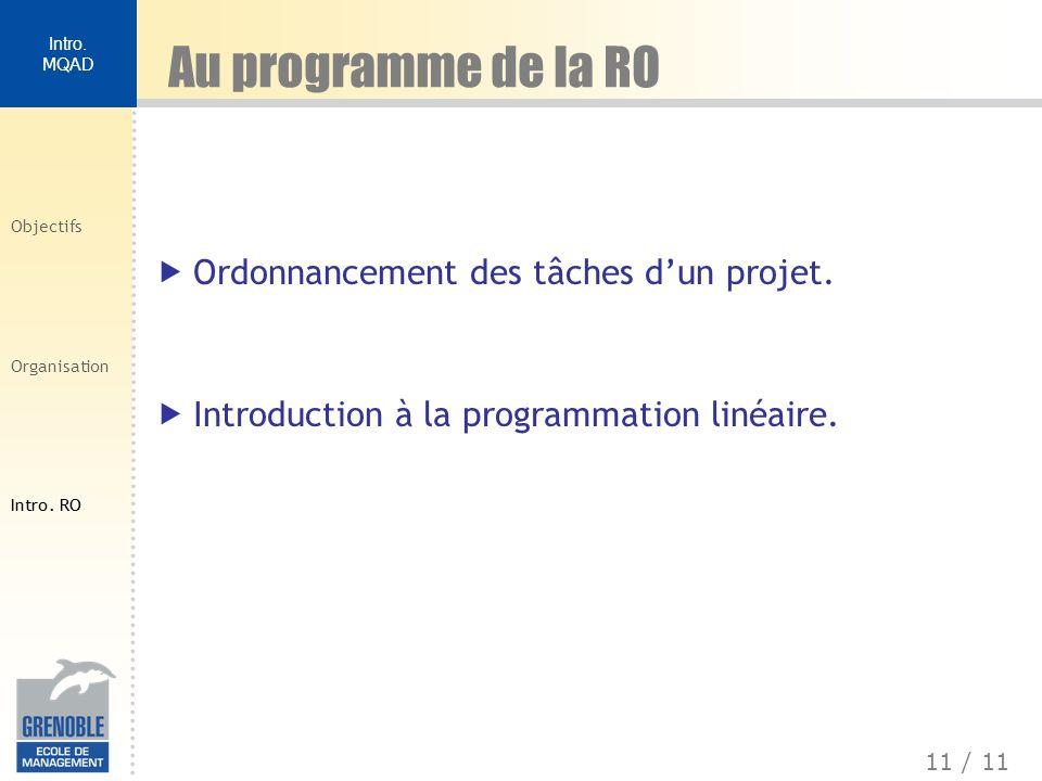 11 / 11 Intro. MQAD Objectifs Organisation Intro. RO Au programme de la RO Ordonnancement des tâches dun projet. Introduction à la programmation linéa