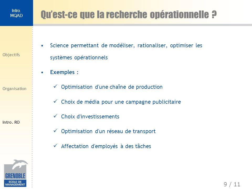 9 / 11 Intro. MQAD Objectifs Organisation Intro. RO Science permettant de modéliser, rationaliser, optimiser les systèmes opérationnels Exemples : Opt