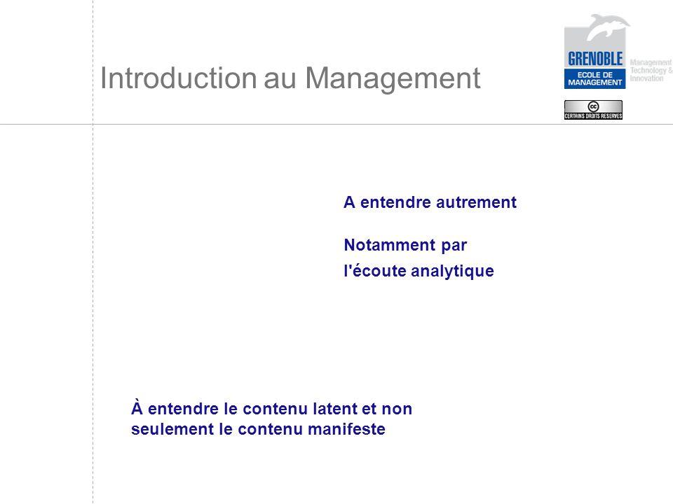 Introduction au Management A entendre autrement Notamment par l'écoute analytique À entendre le contenu latent et non seulement le contenu manifeste