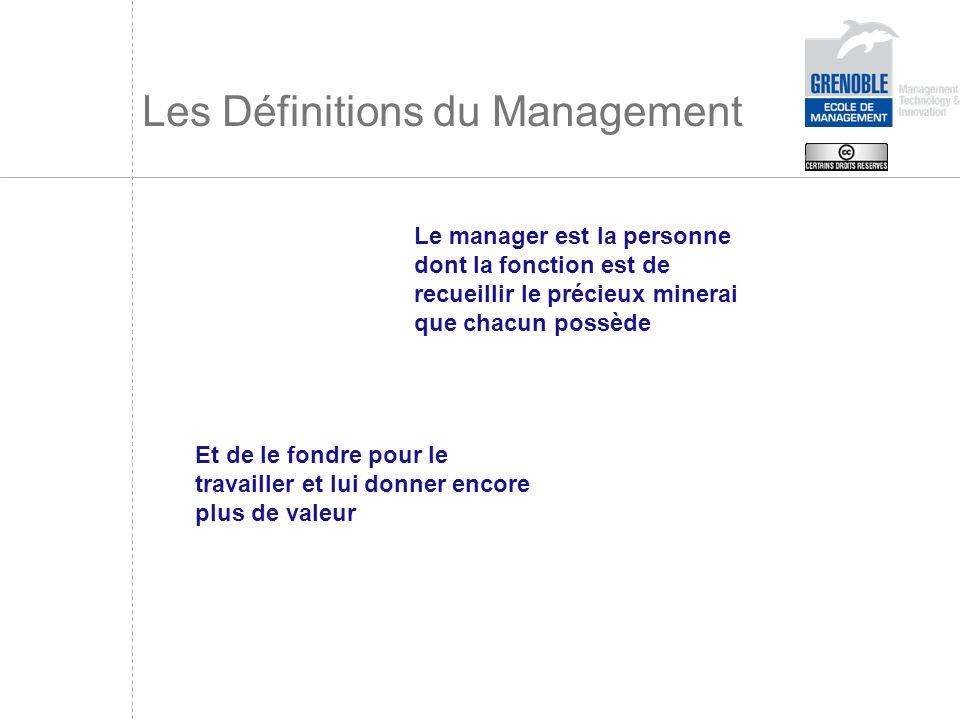 Les Définitions du Management Le manager est la personne dont la fonction est de recueillir le précieux minerai que chacun possède Et de le fondre pou