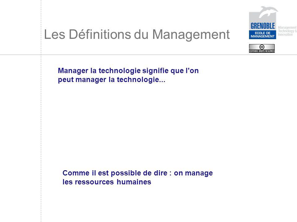Les Définitions du Management Manager la technologie signifie que l'on peut manager la technologie... Comme il est possible de dire : on manage les re