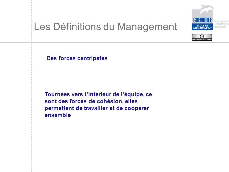 Les Définitions du Management Des forces centripètes Tournées vers lintérieur de léquipe, ce sont des forces de cohésion, elles permettent de travaill