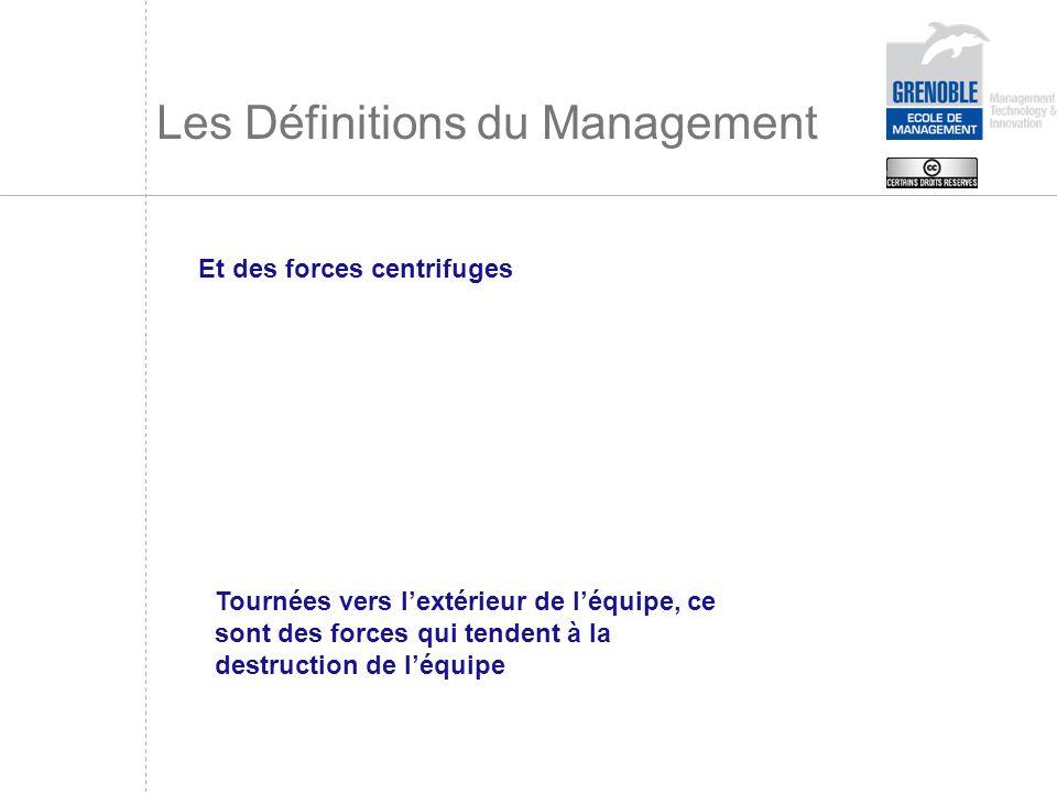 Les Définitions du Management Et des forces centrifuges Tournées vers lextérieur de léquipe, ce sont des forces qui tendent à la destruction de léquip