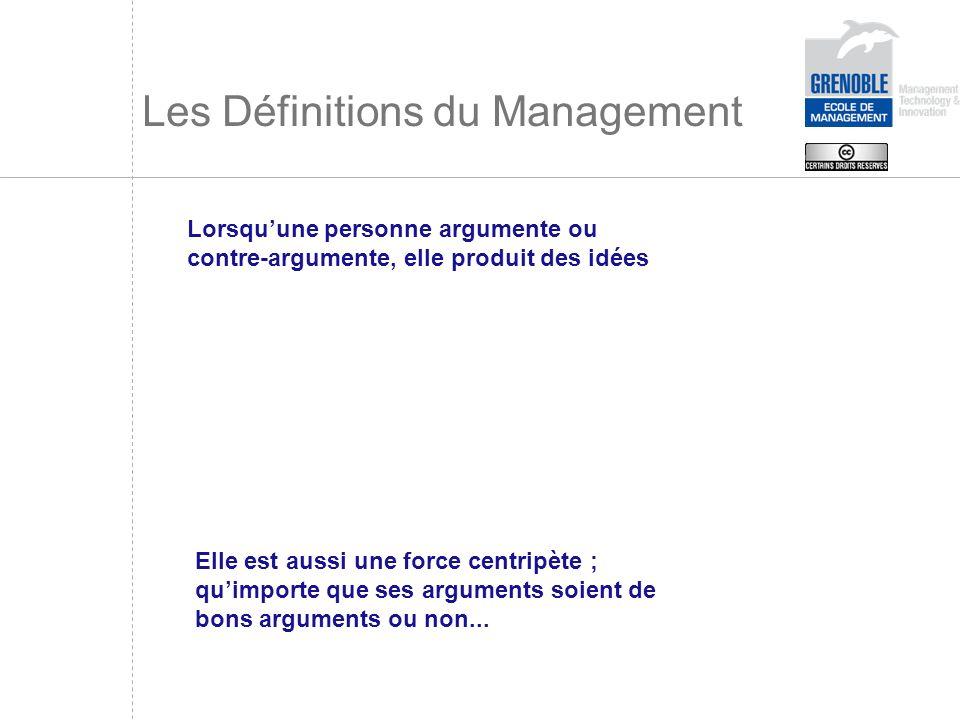 Les Définitions du Management Lorsquune personne argumente ou contre-argumente, elle produit des idées Elle est aussi une force centripète ; quimporte