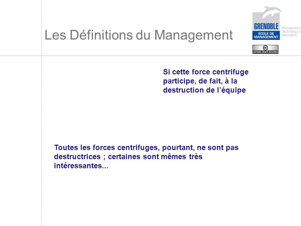 Les Définitions du Management Si cette force centrifuge participe, de fait, à la destruction de léquipe Toutes les forces centrifuges, pourtant, ne so