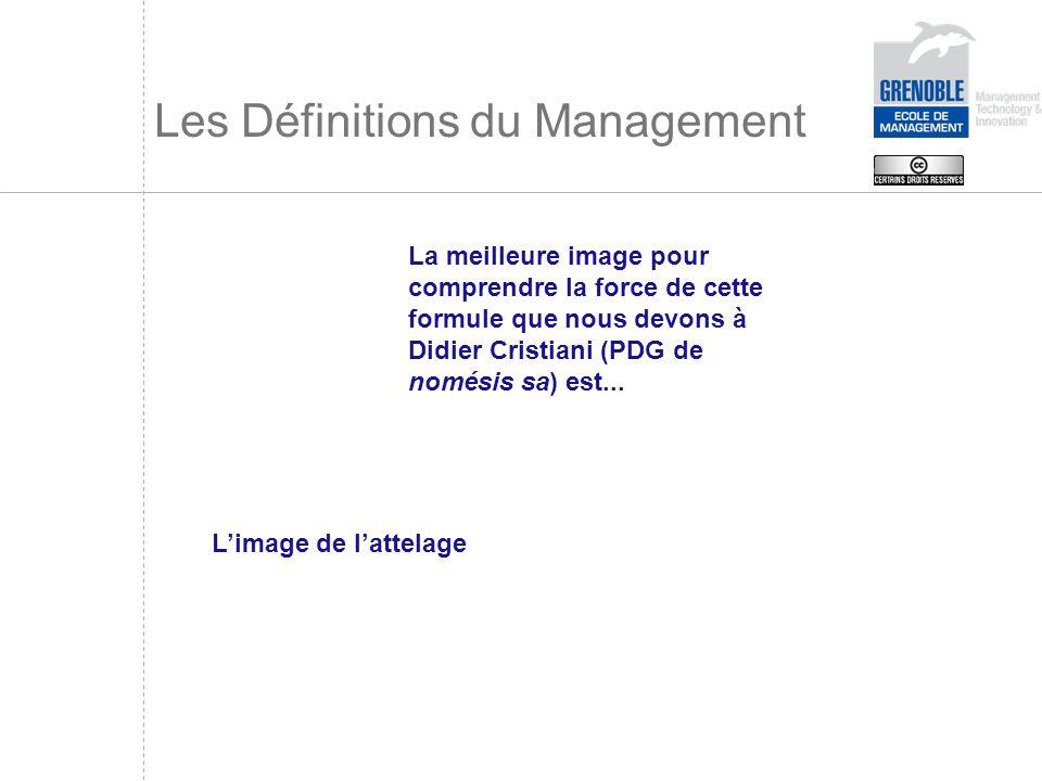 Les Définitions du Management La meilleure image pour comprendre la force de cette formule que nous devons à Didier Cristiani (PDG de nomésis sa) est.