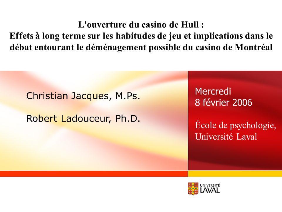 Mercredi 8 février 2006 École de psychologie, Université Laval Christian Jacques, M.Ps. Robert Ladouceur, Ph.D. L'ouverture du casino de Hull : Effets