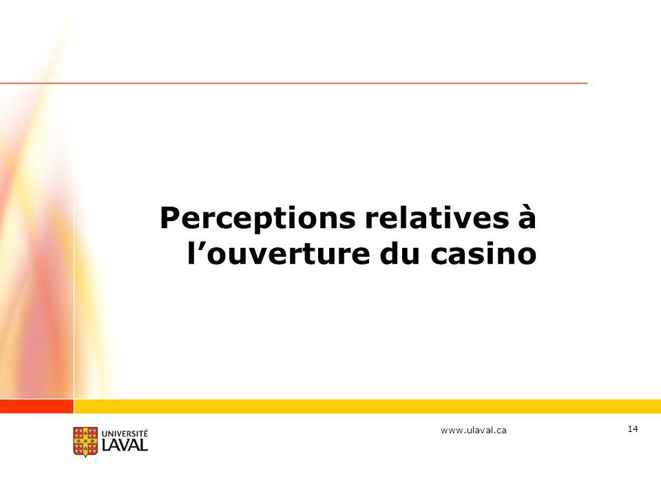 www.ulaval.ca 14 Perceptions relatives à louverture du casino