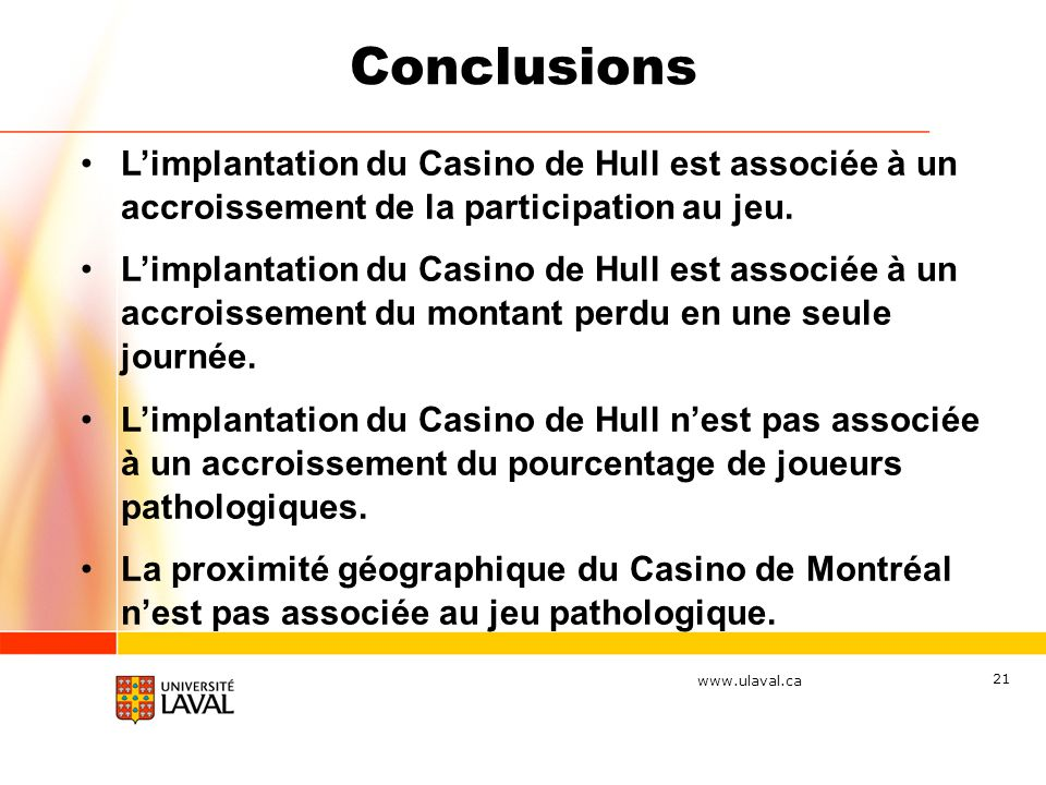 www.ulaval.ca 21 Conclusions Limplantation du Casino de Hull est associée à un accroissement de la participation au jeu. Limplantation du Casino de Hu
