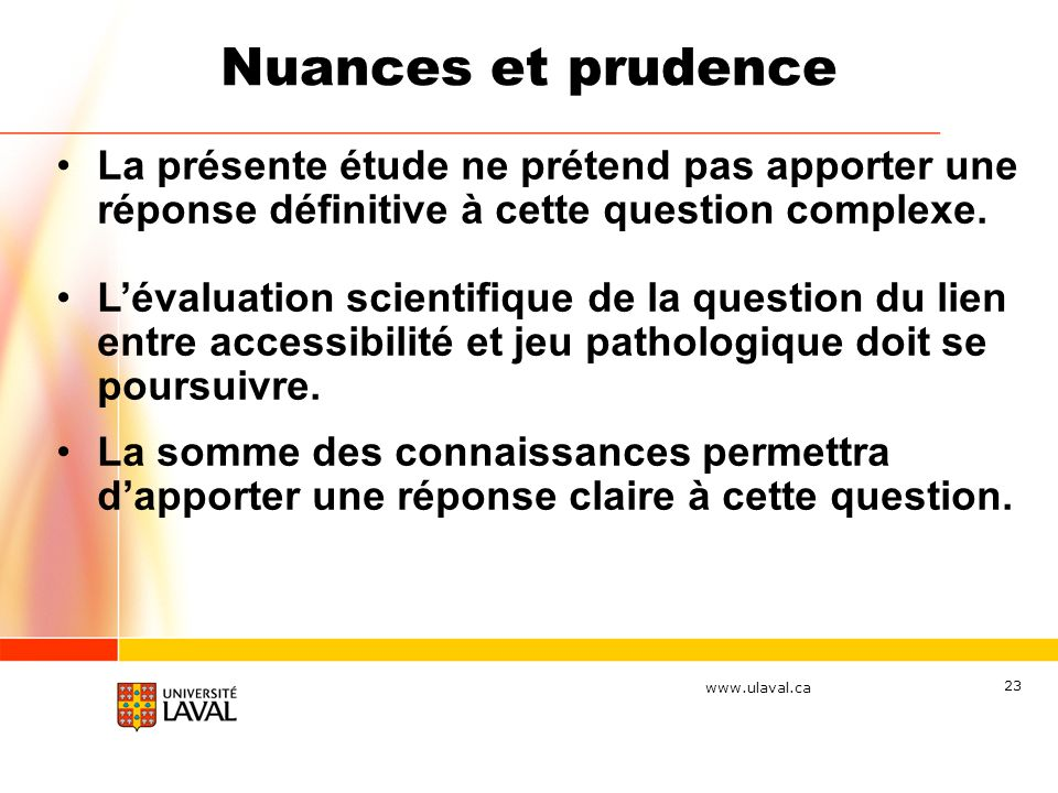 www.ulaval.ca 23 Nuances et prudence La présente étude ne prétend pas apporter une réponse définitive à cette question complexe. Lévaluation scientifi