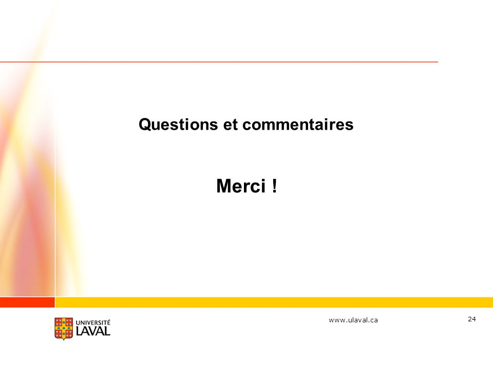 www.ulaval.ca 24 Questions et commentaires Merci !
