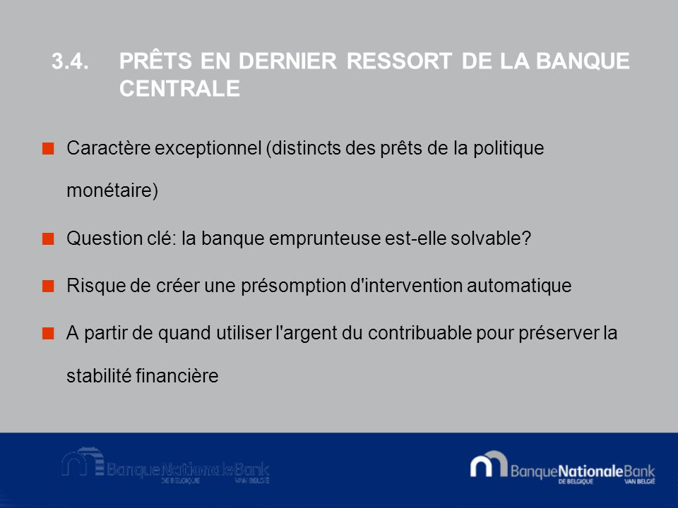 3.4.PRÊTS EN DERNIER RESSORT DE LA BANQUE CENTRALE Caractère exceptionnel (distincts des prêts de la politique monétaire) Question clé: la banque emprunteuse est-elle solvable.