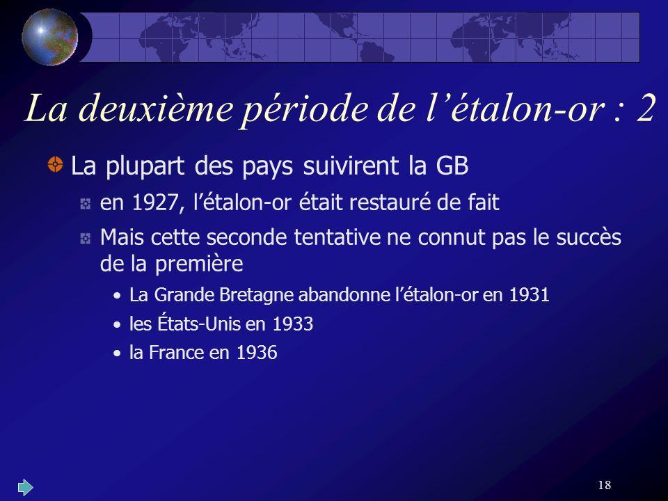 18 La deuxième période de létalon-or : 2 La plupart des pays suivirent la GB en 1927, létalon-or était restauré de fait Mais cette seconde tentative ne connut pas le succès de la première La Grande Bretagne abandonne létalon-or en 1931 les États-Unis en 1933 la France en 1936