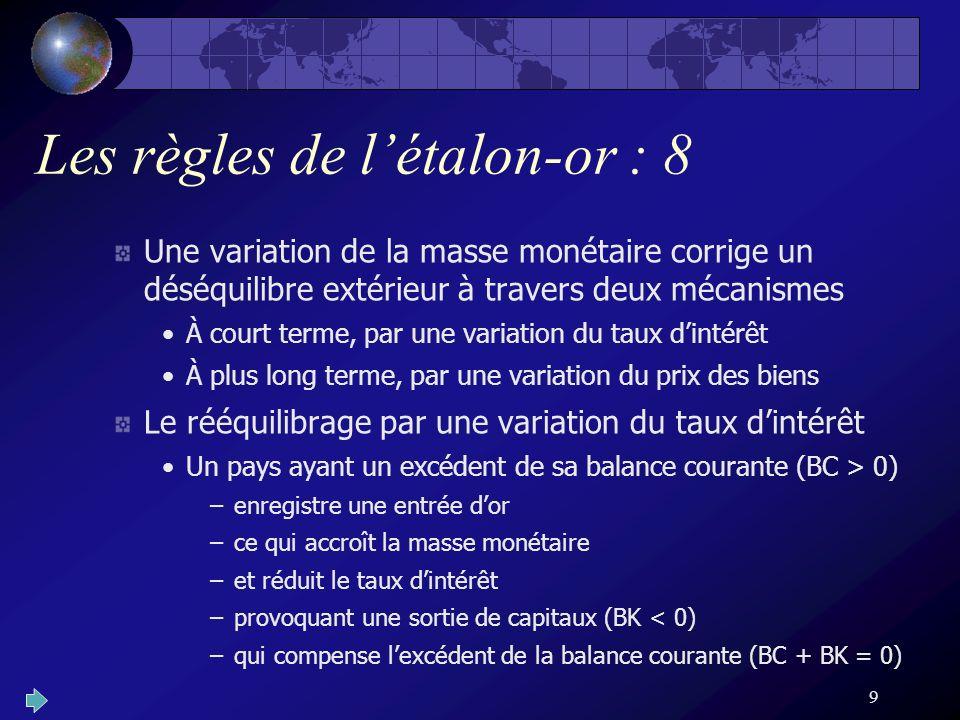 9 Les règles de létalon-or : 8 Une variation de la masse monétaire corrige un déséquilibre extérieur à travers deux mécanismes À court terme, par une variation du taux dintérêt À plus long terme, par une variation du prix des biens Le rééquilibrage par une variation du taux dintérêt Un pays ayant un excédent de sa balance courante (BC > 0) –enregistre une entrée dor –ce qui accroît la masse monétaire –et réduit le taux dintérêt –provoquant une sortie de capitaux (BK < 0) –qui compense lexcédent de la balance courante (BC + BK = 0)