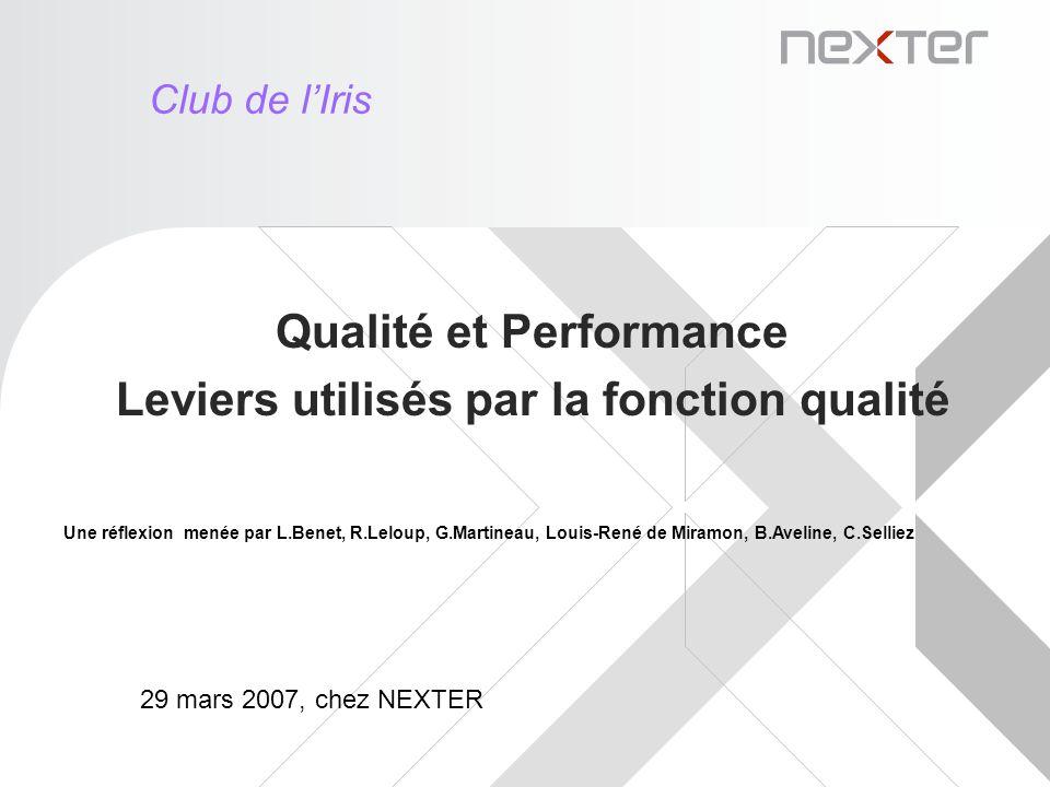 Qualité et Performance Leviers utilisés par la fonction qualité Club de lIris 29 mars 2007, chez NEXTER Une réflexion menée par L.Benet, R.Leloup, G.Martineau, Louis-René de Miramon, B.Aveline, C.Selliez