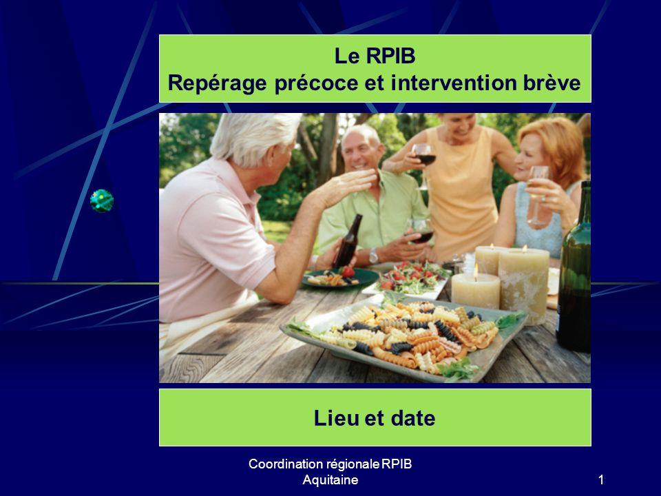 Coordination régionale RPIB Aquitaine1 Le RPIB Repérage précoce et intervention brève Lieu et date