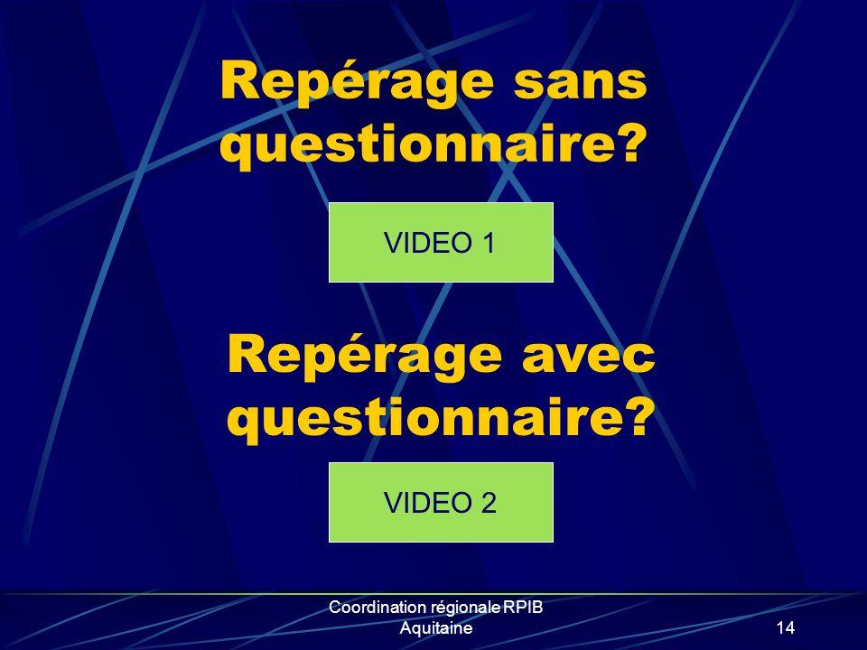 Coordination régionale RPIB Aquitaine14 Repérage sans questionnaire? VIDEO 1 Repérage avec questionnaire? VIDEO 2