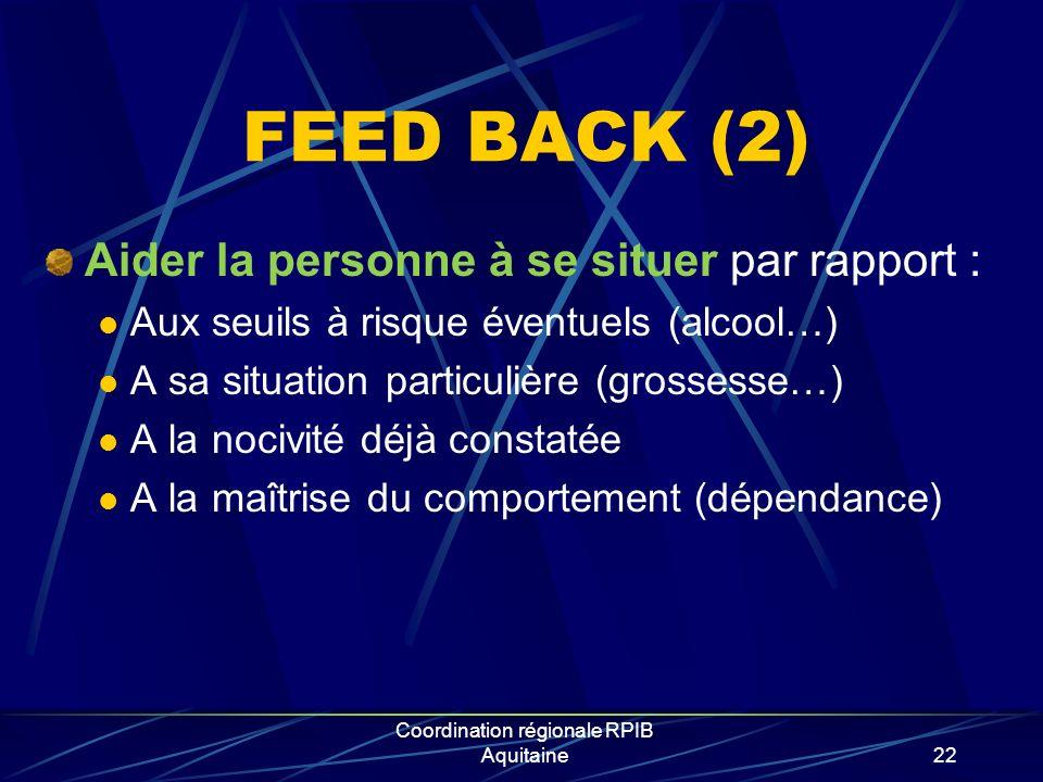 Coordination régionale RPIB Aquitaine22 FEED BACK (2) Aider la personne à se situer par rapport : Aux seuils à risque éventuels (alcool…) A sa situati