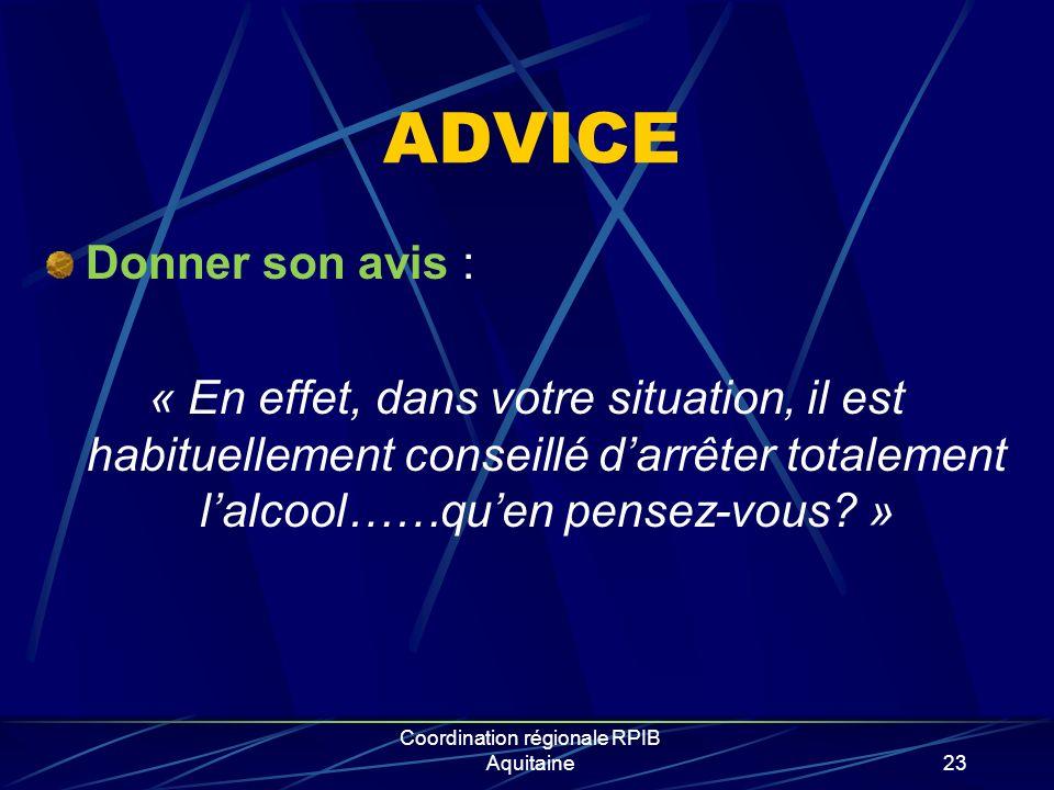 Coordination régionale RPIB Aquitaine23 ADVICE Donner son avis : « En effet, dans votre situation, il est habituellement conseillé darrêter totalement lalcool……quen pensez-vous.