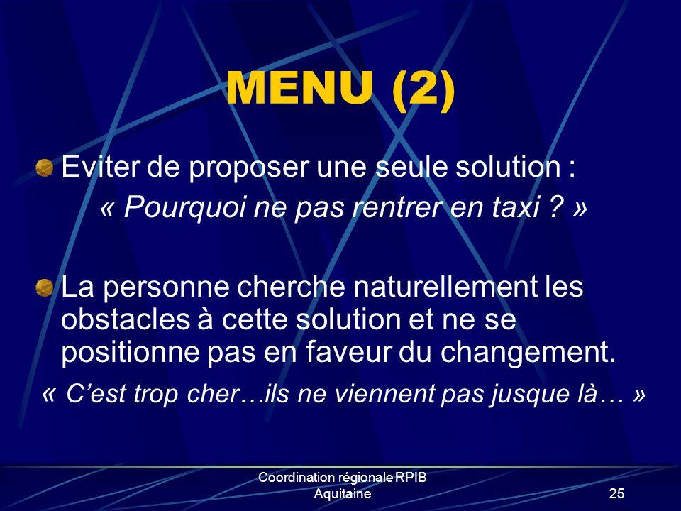 Coordination régionale RPIB Aquitaine25 MENU (2) Eviter de proposer une seule solution : « Pourquoi ne pas rentrer en taxi ? » La personne cherche nat
