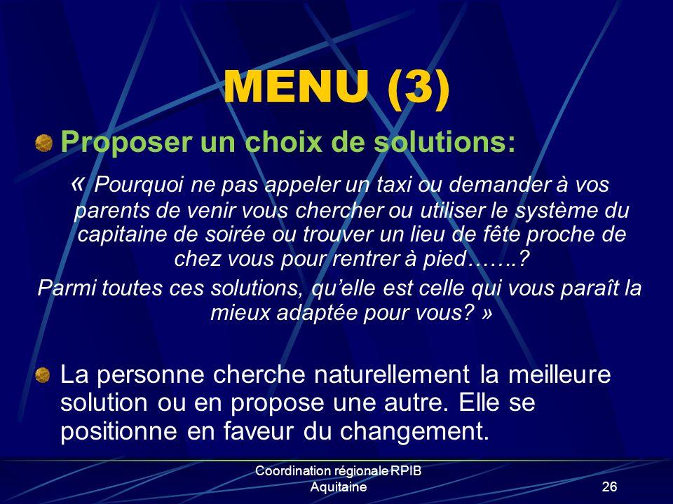 Coordination régionale RPIB Aquitaine26 MENU (3) Proposer un choix de solutions: « Pourquoi ne pas appeler un taxi ou demander à vos parents de venir vous chercher ou utiliser le système du capitaine de soirée ou trouver un lieu de fête proche de chez vous pour rentrer à pied……..