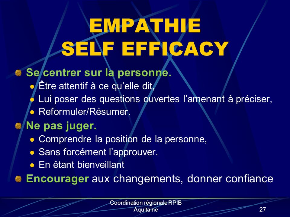 Coordination régionale RPIB Aquitaine27 EMPATHIE SELF EFFICACY Se centrer sur la personne. Être attentif à ce quelle dit, Lui poser des questions ouve