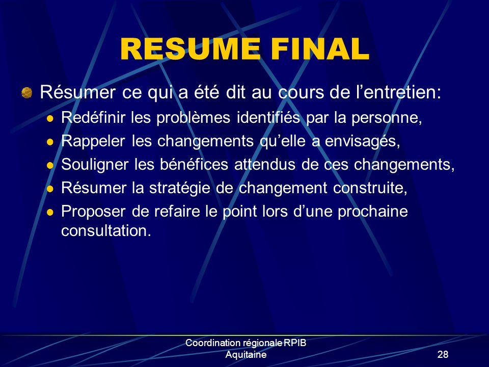Coordination régionale RPIB Aquitaine28 RESUME FINAL Résumer ce qui a été dit au cours de lentretien: Redéfinir les problèmes identifiés par la personne, Rappeler les changements quelle a envisagés, Souligner les bénéfices attendus de ces changements, Résumer la stratégie de changement construite, Proposer de refaire le point lors dune prochaine consultation.