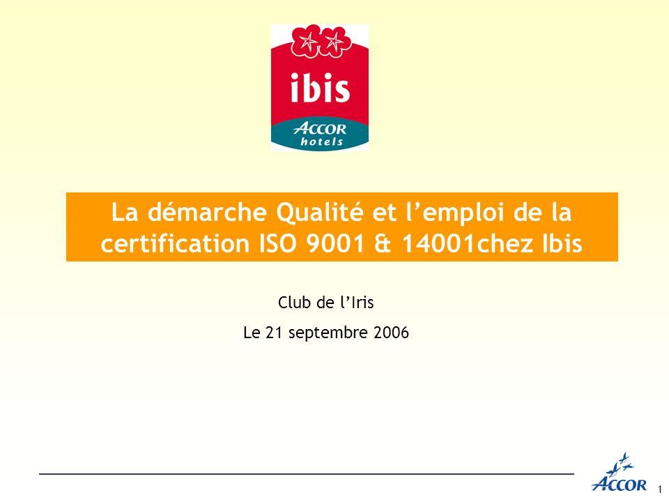 1 Club de lIris Le 21 septembre 2006 La démarche Qualité et lemploi de la certification ISO 9001 & 14001chez Ibis
